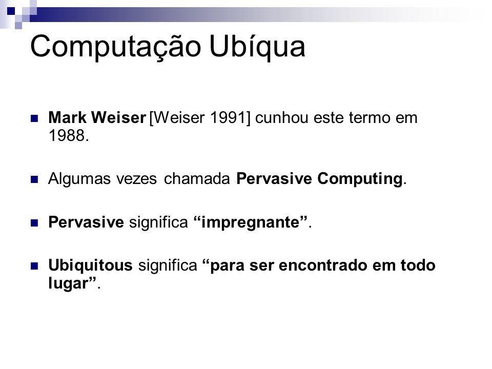 Computação Ubíqua Mark Weiser [Weiser 1991] cunhou este termo em 1988.